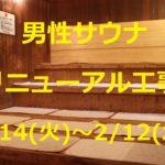 「男性大浴場のサウナ」のみ改装工事のため1/14(火)~2/12(水)まで「使用不可」となっております。セルフロウリュができる新しいサウナに生まれ変わりますので、しばらくお待ち下さいませ。